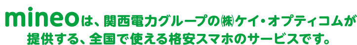 mineoは、関西電力グループの㈱ケイ・オプティコムが提供する、全国で使える格安スマホのサービスです。